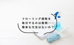 フローリング掃除は毎日おこなうのがオススメ!方法についてご紹介